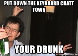 Drunk Charlie Sheen - put down the keyboard Chatt Town your drunk