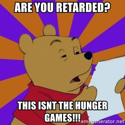 Skeptical Pooh - ARE YOU RETARDED? THIS ISNT THE HUNGER GAMES!!!