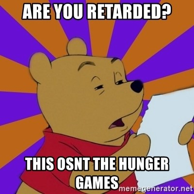 Skeptical Pooh - ARE YOU RETARDED? THIS OSNT THE HUNGER GAMES