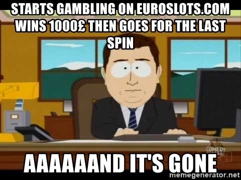 Aand Its Gone - starts gambling on euroslots.com wins 1000£ then goes for the last spin aaaaaand it's gone