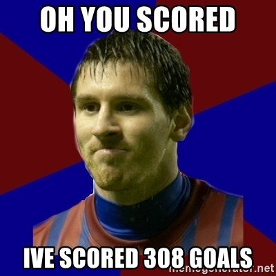 Lionel Messi - OH you scored  ive scored 308 goals