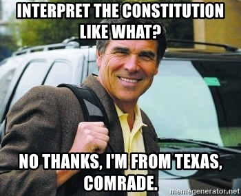 Rick Perry - InterPret the constitution like what? No thanks, I'm from Texas, comrade.