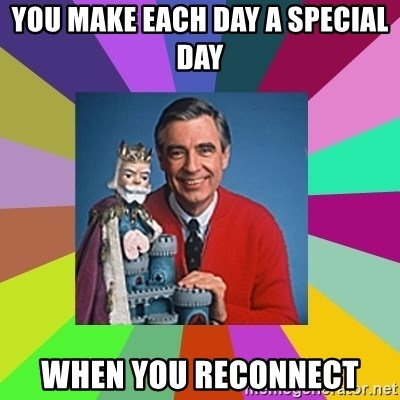 mr rogers  - you make each day a special day When you Reconnect