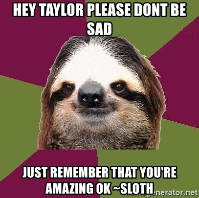 Just-Lazy-Sloth - HEY TAYLOR PLEASE DONT BE SAD JUST REMEMBER THAT YOU'RE AMAZING OK ~Sloth