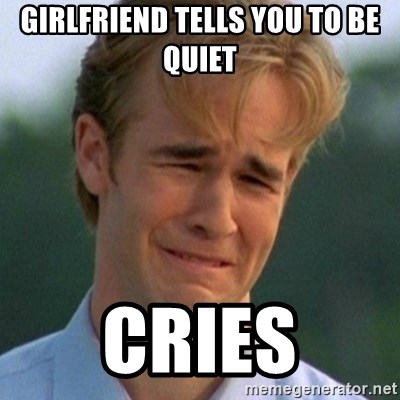 90s Problems - girlfriend tells you to be quiet cries