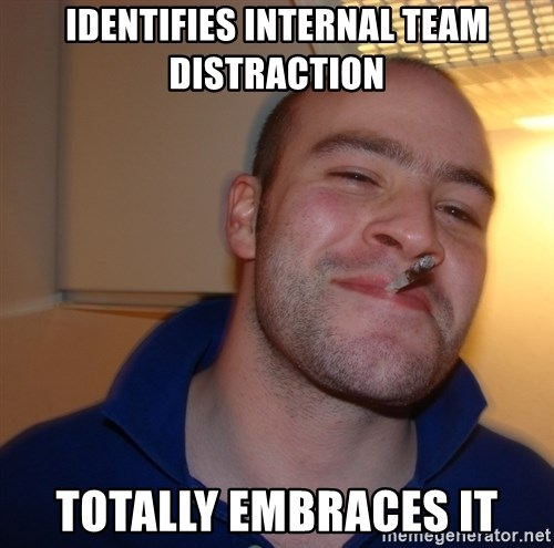 Good Guy Greg - identifies internal team distraction totally embraces it