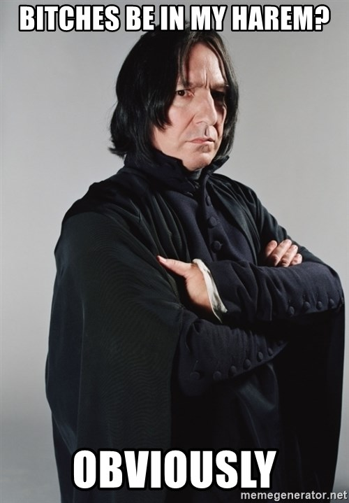 Snape - Bitches be in my harem? Obviously