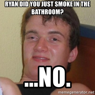 Really highguy - Ryan did you just smoke in the bathroom? ...No.