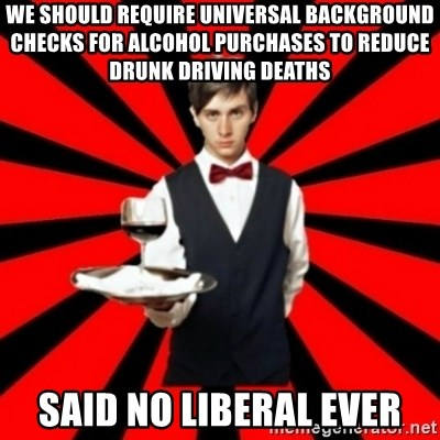 typical_off - We should require universal background checks for alcohol purchases to reduce drunk driving deaths Said no liberal ever