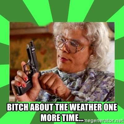 Madea -  Bitch about the weather one more time...