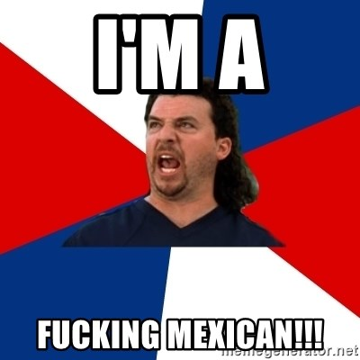 kenny powers - I'M A FUCKING MEXICAN!!!
