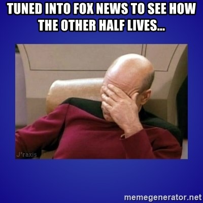 Picard facepalm  - Tuned into FOx News to see how the other half lives...
