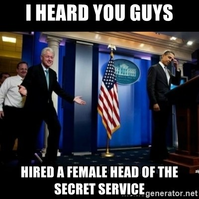 Inappropriate Timing Bill Clinton - i heard you guys hired a female head of the secret service