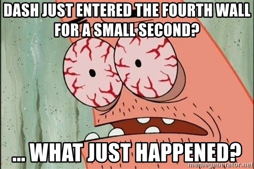 Stoned Patrick - dash just entered the fourth wall for a small second? ... what just happened?