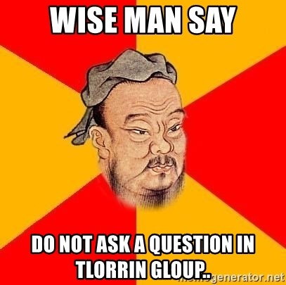 Wise Confucius - WISE MAN SAY DO NOT ASK A QUESTION IN TLORRIN GLOUP..