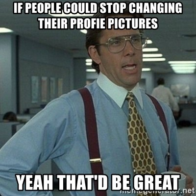 Yeah that'd be great... - if people could stop changing their profie pictures yeah that'd be great