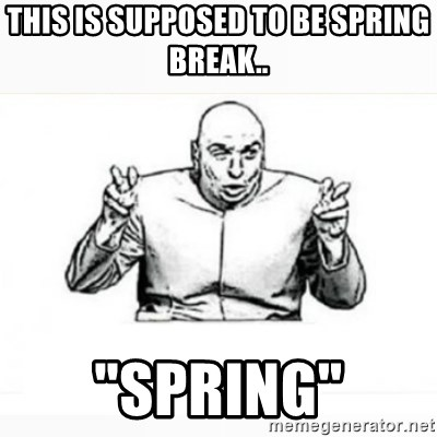 "Dr. evil white - This is SUPPOSED to be Spring break.. ""Spring"""