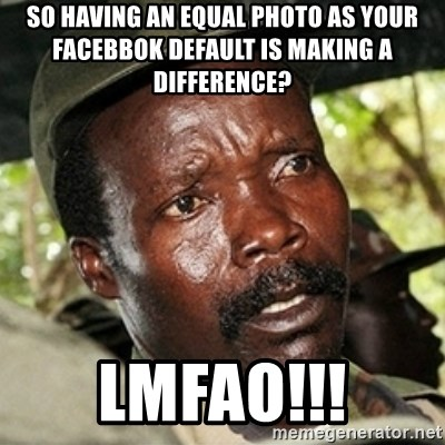 Good Guy Joe Kony - So having an Equal photo as your facebbok default is making a difference? LMFAO!!!