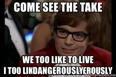 I too like to live dangerously - come see the take we too like to live dangerously