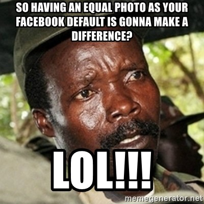 Good Guy Joe Kony - So having an Equal photo as your facebook default is gonna make a difference? LOL!!!