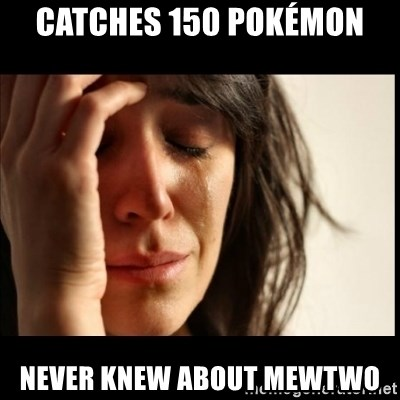 First World Problems - Catches 150 Pokémon Never knew about mEwtwo
