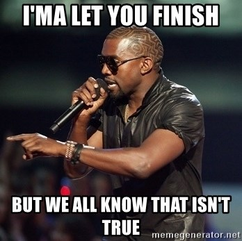 Kanye - I'MA LET YOU FINISH but we all know that isn't true