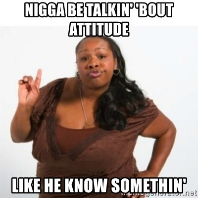 strong independent black woman asdfghjkl - Nigga be talkin' 'bout attitude like he know somethin'
