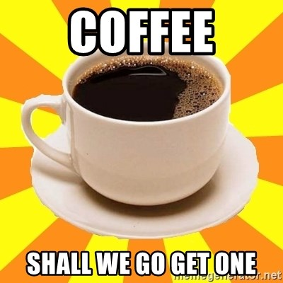 Cup of coffee - Coffee Shall we go get one
