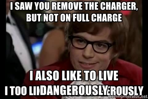I too like to live dangerously - I saw you remove the charger, but not on full charge i also like to live dangerously