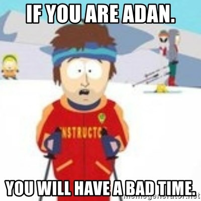 south park skiing instructor - IF YOU ARE ADAN. YOU WILL HAVE A BAD TIME.
