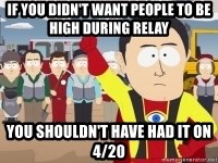 Captain Hindsight - if you didn't want people to be high during relay You shouldn't have had it on 4/20