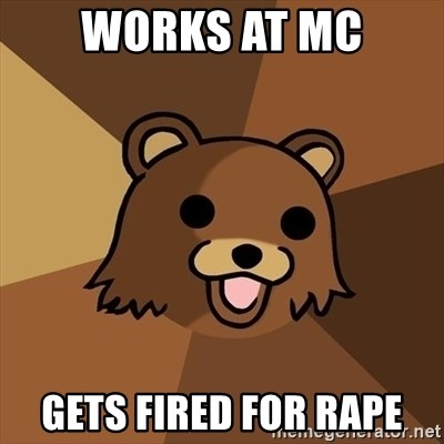 Pedobear - WORKS AT MC GETS FIRED FOR RAPE