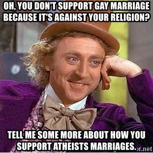 Willy Wonka - Oh, you don't support gay marriage because it's against your religion? Tell me some more about how you support ATHEISTS marriages.