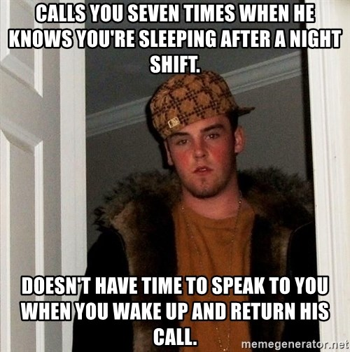 Scumbag Steve - Calls you seven times when he knows you're sleeping after a night shift. Doesn't Have time to speak to yOu when you wake up and return his call.