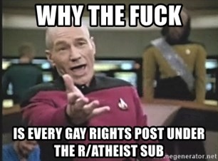 Picard Wtf - why the fuck is every gay rights post under the r/atheist sub