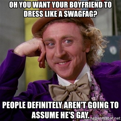 Willy Wonka - Oh you want your boyfriend to dress like a swagfag? People definitely aren't going to assume he's gay.