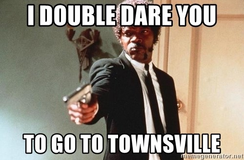 I double dare you - I DOUBLE DARE YOU TO GO TO TOWNSVILLE