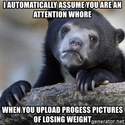 Confession Bear - I automatically assume you are an attention whore When you upload progess pictures of losing weight