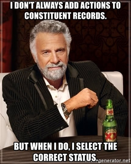 The Most Interesting Man In The World - I don't always add actions to constituent records. but when I do, i select the correct status.