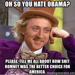 Willy Wonka - Oh so you hate Obama? Please, tell me all about how shit romney was the better choice for america.