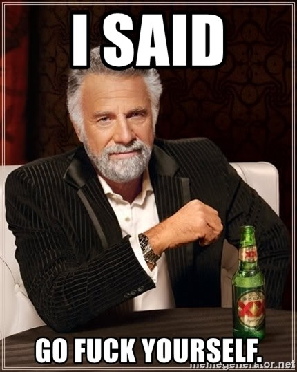 The Most Interesting Man In The World - I said  GO FUCK YOURSELF.