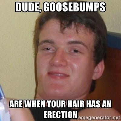 Baked Guy - Dude, Goosebumps are when your hair has an erection