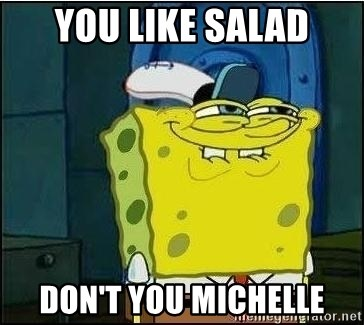 Spongebob Face - you like salad don't you michelle