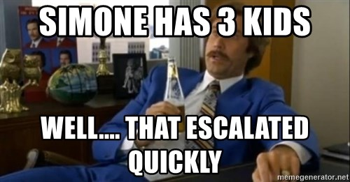 That escalated quickly-Ron Burgundy - SIMONE HAS 3 KIDS WELL.... THAT ESCALATED QUICKLY