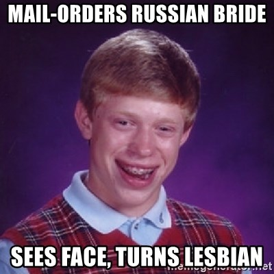 Bad Luck Brian - mail-orders russian bride sees face, turns lesbian