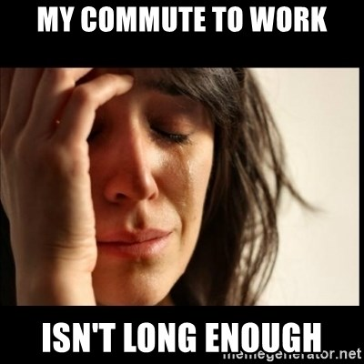 First World Problems - My commute to work isn't long enough