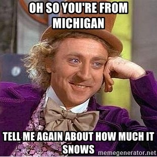 Willy Wonka - oh so you're from michigan tell me again about how much it snows
