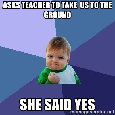 Success Kid - Asks teacher to take  us to the ground She said yes