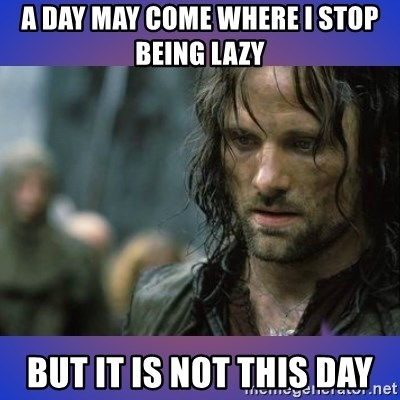 but it is not this day - A day may come where i stop being lazy But it is not this day