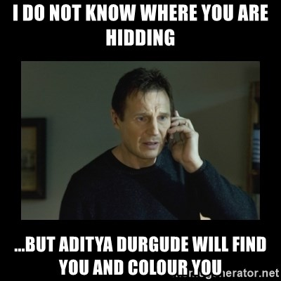 I will find you and kill you - I do not know where you are hidding ...But aditya durgude will find you and colour you